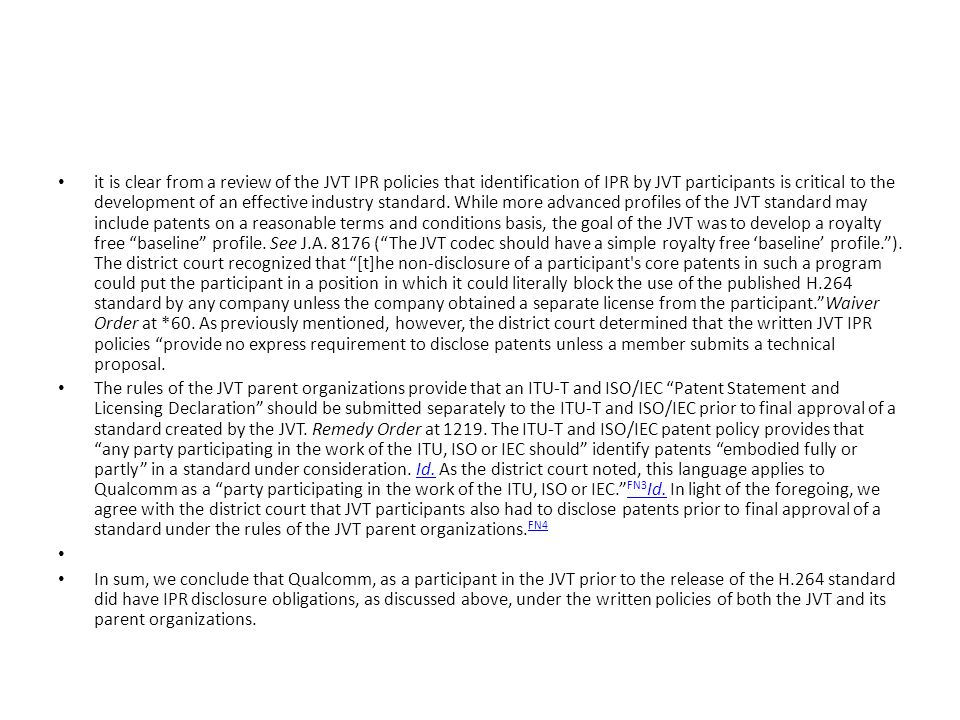 it is clear from a review of the JVT IPR policies that identification of IPR by JVT participants is critical to the development of an effective industry standard. While more advanced profiles of the JVT standard may include patents on a reasonable terms and conditions basis, the goal of the JVT was to develop a royalty free baseline profile. See J.A. 8176 ( The JVT codec should have a simple royalty free 'baseline' profile. ). The district court recognized that [t]he non-disclosure of a participant s core patents in such a program could put the participant in a position in which it could literally block the use of the published H.264 standard by any company unless the company obtained a separate license from the participant. Waiver Order at *60. As previously mentioned, however, the district court determined that the written JVT IPR policies provide no express requirement to disclose patents unless a member submits a technical proposal.